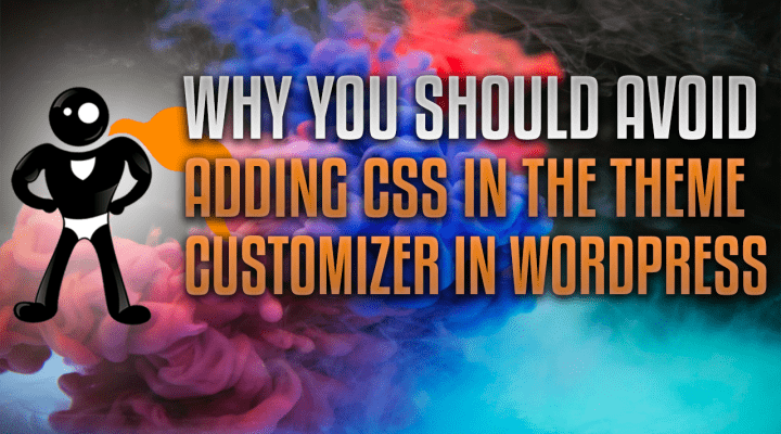 Why You Should Avoid Adding CSS In The Theme Customizer In WordPress